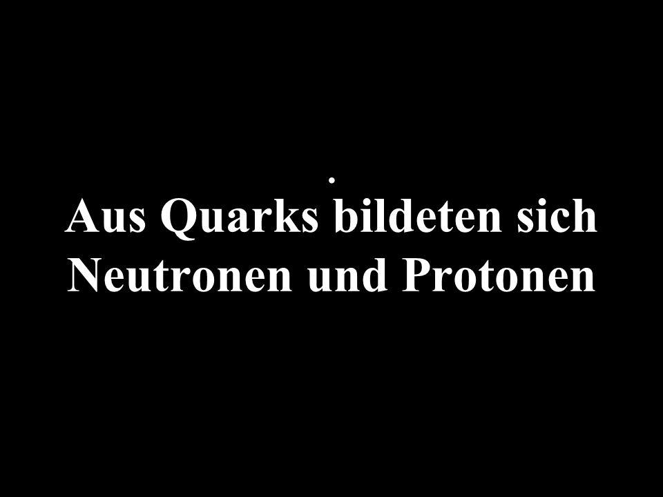 Aus Quarks bildeten sich Neutronen und Protonen