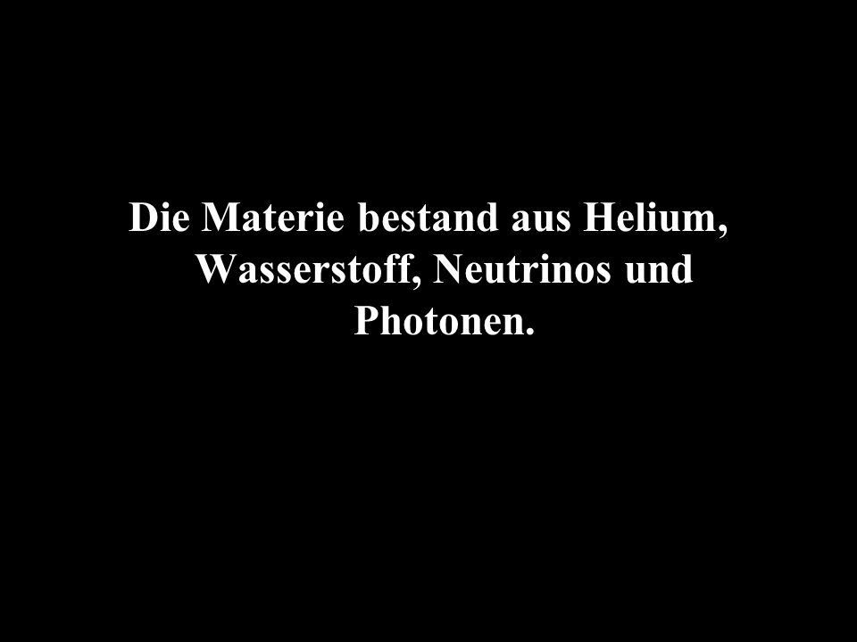 Die Materie bestand aus Helium, Wasserstoff, Neutrinos und Photonen.