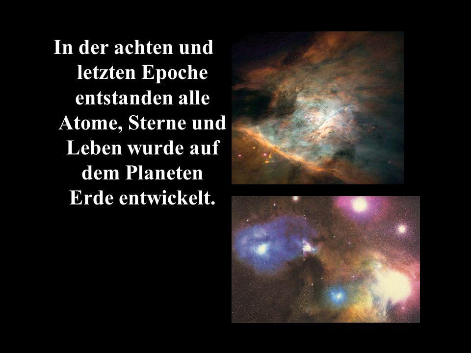 In der achten und letzten Epoche entstanden alle Atome, Sterne und Leben wurde auf dem Planeten Erde entwickelt.