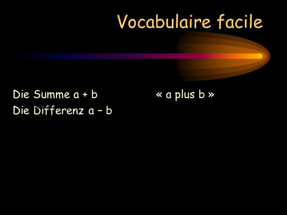 Vocabulaire facile Die Summe a + b « a plus b » Die Differenz a – b