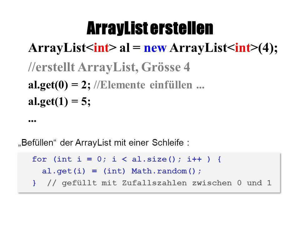 ArrayList erstellen ArrayList<int> al = new ArrayList<int>(4); //erstellt ArrayList, Grösse 4. al.get(0) = 2; //Elemente einfüllen ...