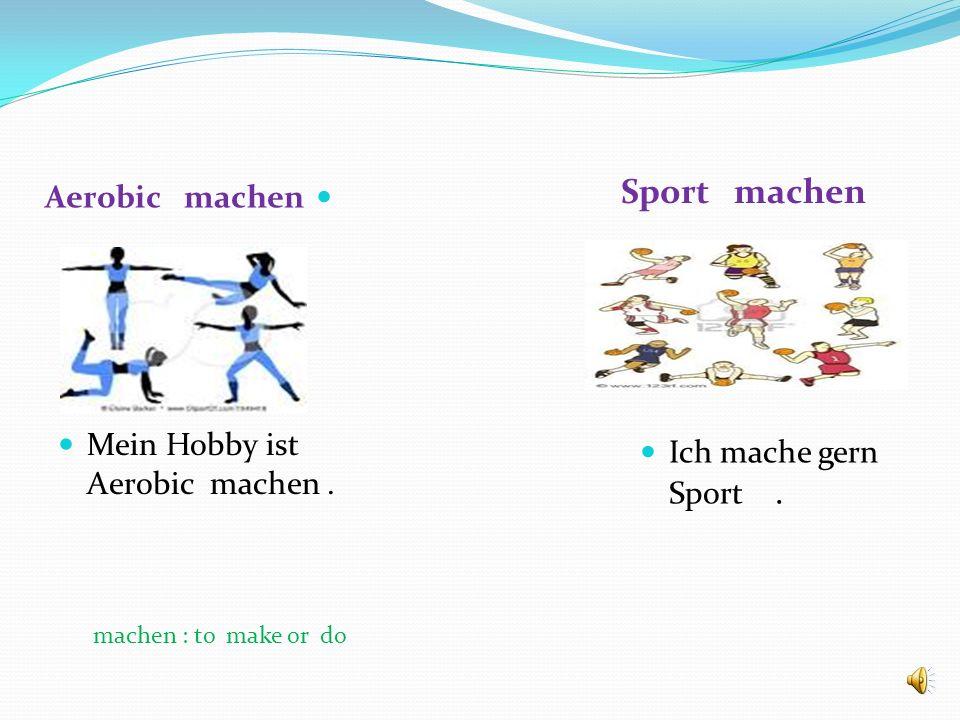 Sport machen Aerobic machen Mein Hobby ist Aerobic machen .