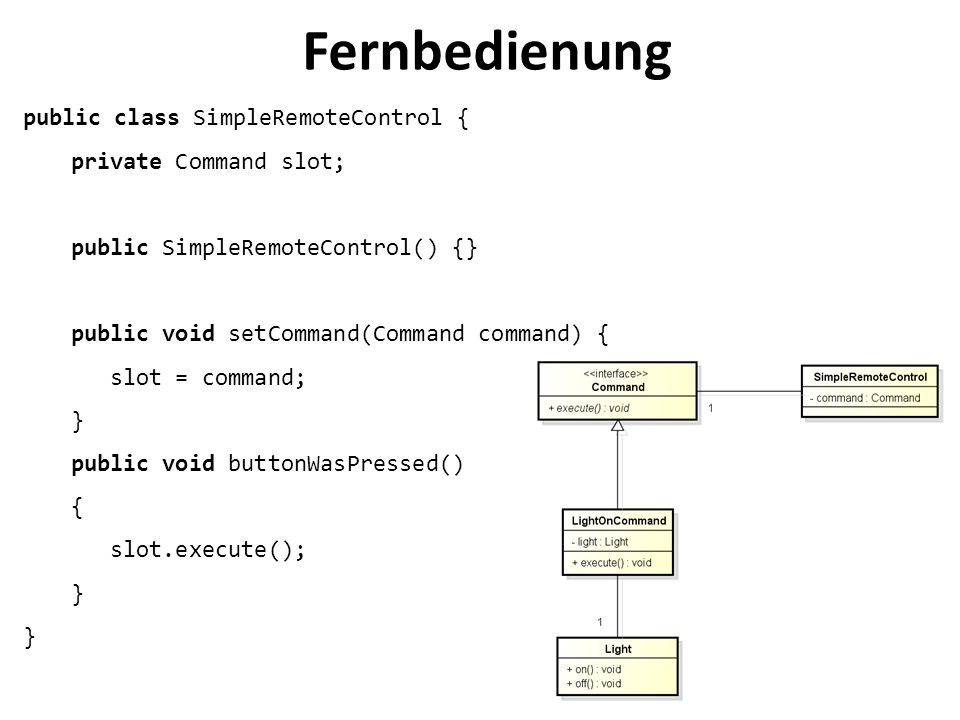Fernbedienung public class SimpleRemoteControl { private Command slot;