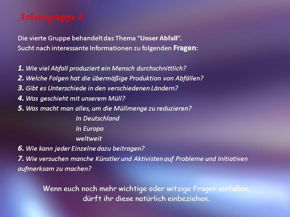Arbeitsgruppe 4: Die vierte Gruppe behandelt das Thema Unser Abfall . Sucht nach interessante Informationen zu folgenden Fragen: