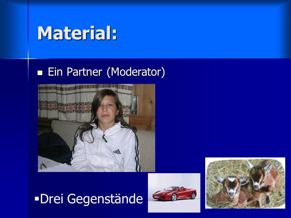 Material: Ein Partner (Moderator) Drei Gegenstände