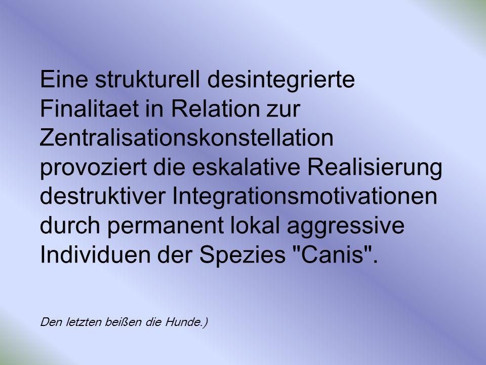 Eine strukturell desintegrierte Finalitaet in Relation zur Zentralisationskonstellation provoziert die eskalative Realisierung destruktiver Integrationsmotivationen durch permanent lokal aggressive Individuen der Spezies Canis .