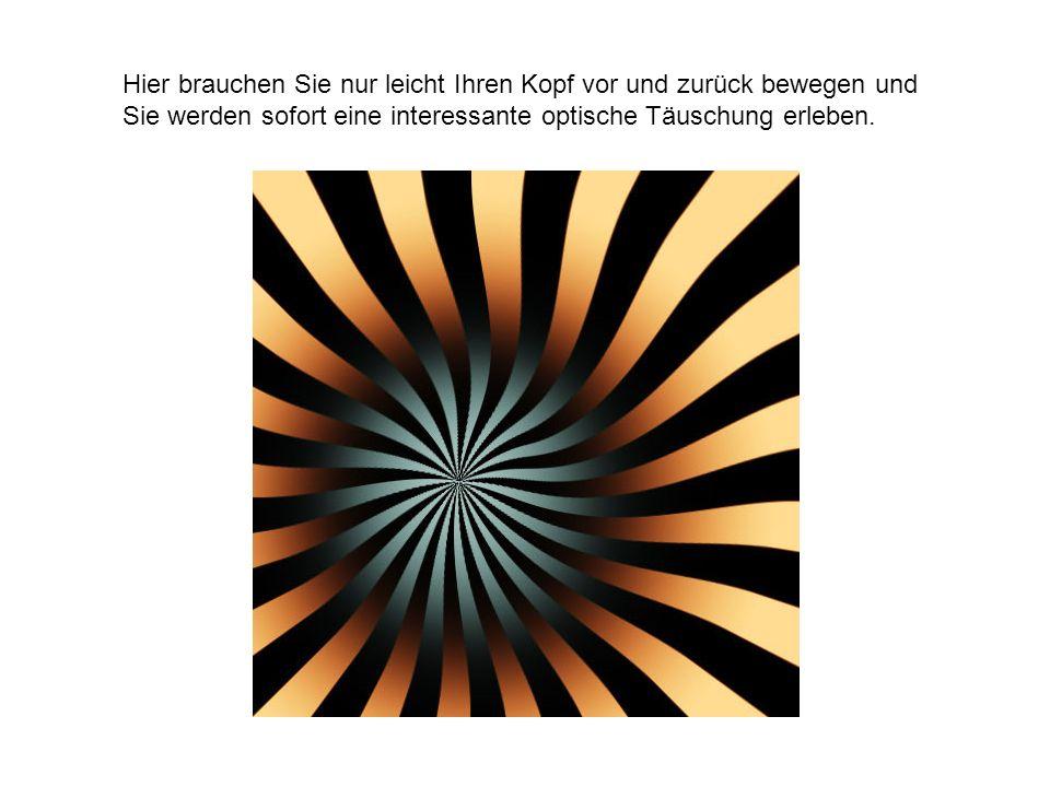 Hier brauchen Sie nur leicht Ihren Kopf vor und zurück bewegen und Sie werden sofort eine interessante optische Täuschung erleben.