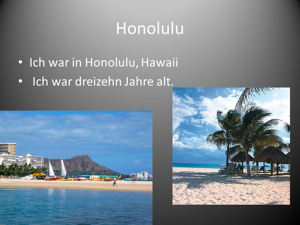 Honolulu Ich war in Honolulu, Hawaii Ich war dreizehn Jahre alt.