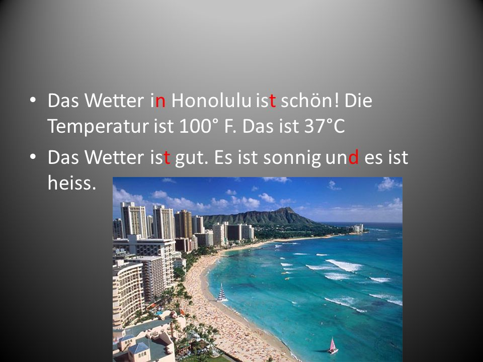 Das Wetter in Honolulu ist schön. Die Temperatur ist 100° F