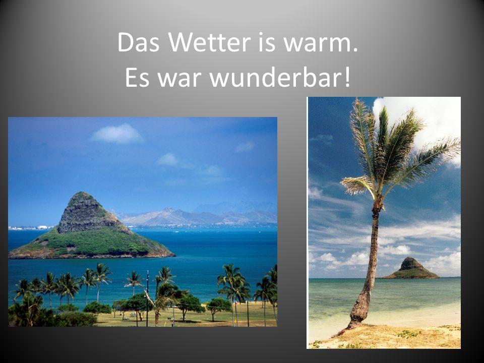 Das Wetter is warm. Es war wunderbar!