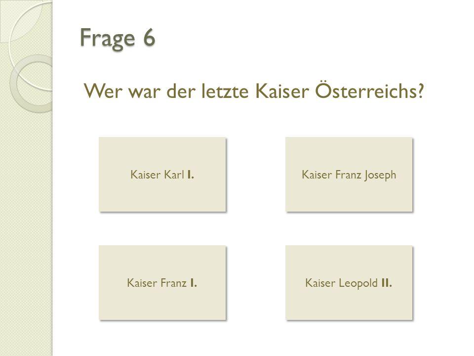 Frage 6 Wer war der letzte Kaiser Österreichs Kaiser Karl I.