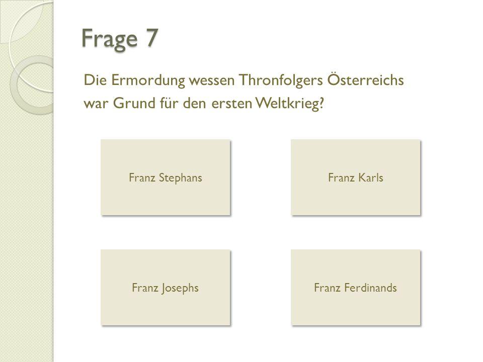 Frage 7 Die Ermordung wessen Thronfolgers Österreichs war Grund für den ersten Weltkrieg Franz Stephans.