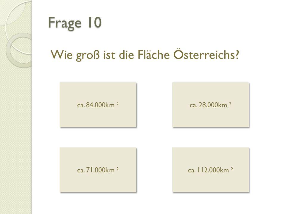 Frage 10 Wie groß ist die Fläche Österreichs ca. 84.000km ²