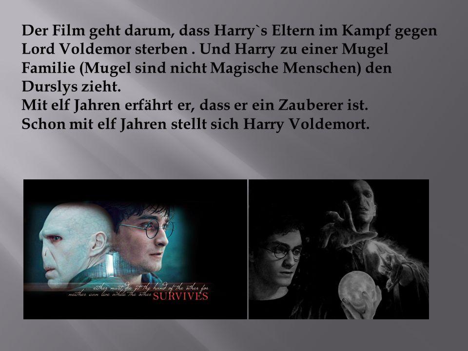 Der Film geht darum, dass Harry`s Eltern im Kampf gegen Lord Voldemor sterben . Und Harry zu einer Mugel Familie (Mugel sind nicht Magische Menschen) den Durslys zieht.