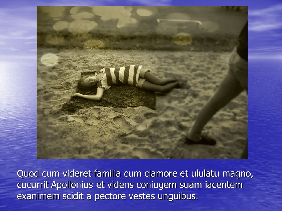 Quod cum videret familia cum clamore et ululatu magno, cucurrit Apollonius et videns coniugem suam iacentem exanimem scidit a pectore vestes unguibus.