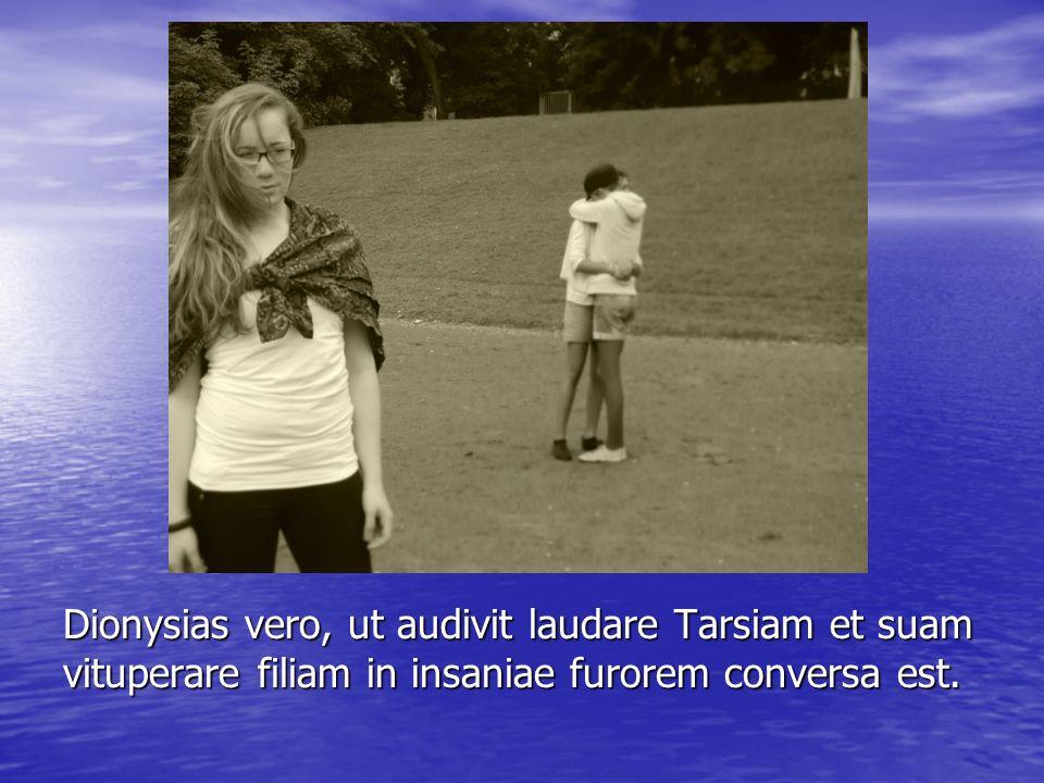 Dionysias vero, ut audivit laudare Tarsiam et suam vituperare filiam in insaniae furorem conversa est.