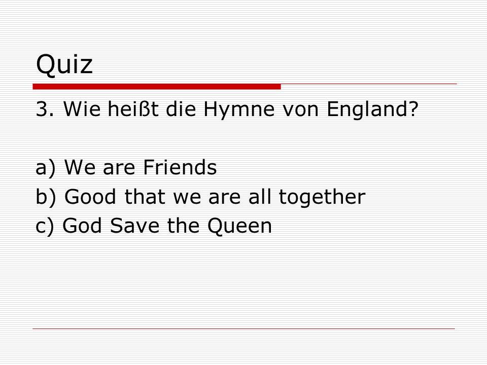 Quiz 3. Wie heißt die Hymne von England a) We are Friends