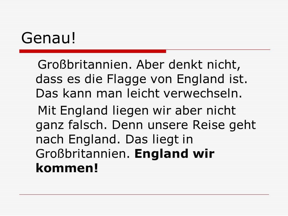Genau! Großbritannien. Aber denkt nicht, dass es die Flagge von England ist. Das kann man leicht verwechseln.