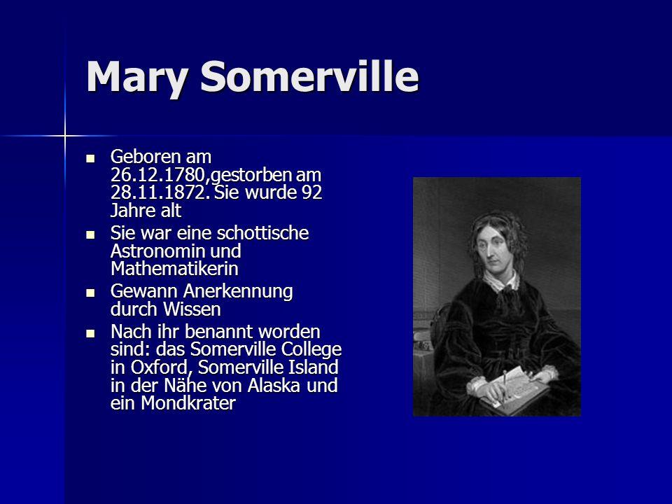 Mary Somerville Geboren am 26.12.1780,gestorben am 28.11.1872. Sie wurde 92 Jahre alt. Sie war eine schottische Astronomin und Mathematikerin.