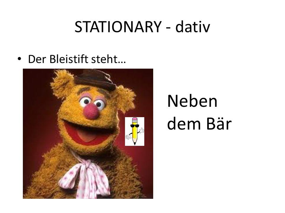 STATIONARY - dativ Der Bleistift steht… Neben dem Bär