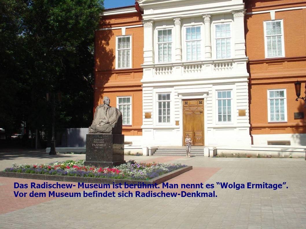 Das Radischew- Museum ist berühmt. Man nennt es Wolga Ermitage .