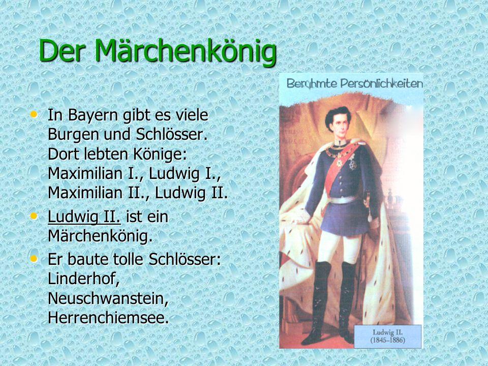Der Märchenkönig In Bayern gibt es viele Burgen und Schlösser. Dort lebten Könige: Maximilian I., Ludwig I., Maximilian II., Ludwig II.