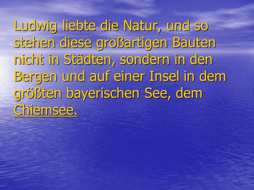 Ludwig liebte die Natur, und so stehen diese großartigen Bauten nicht in Städten, sondern in den Bergen und auf einer Insel in dem größten bayerischen See, dem Chiemsee.