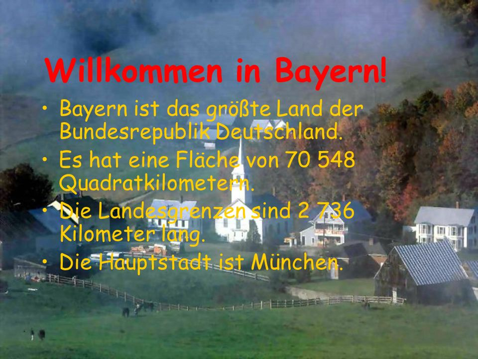 Willkommen in Bayern! Bayern ist das größte Land der Bundesrepublik Deutschland. Es hat eine Fläche von 70 548 Quadratkilometern.