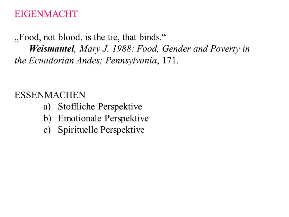 "EIGENMACHT ""Food, not blood, is the tie, that binds. Weismantel, Mary J. 1988: Food, Gender and Poverty in."