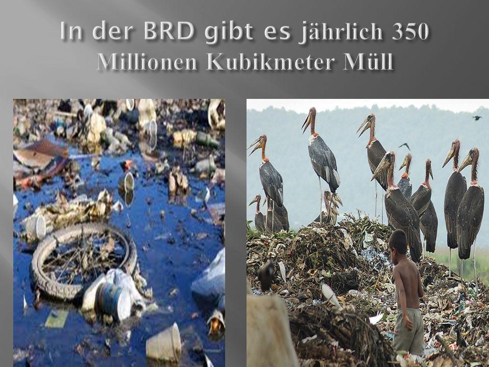 In der BRD gibt es jährlich 350 Millionen Kubikmeter Müll