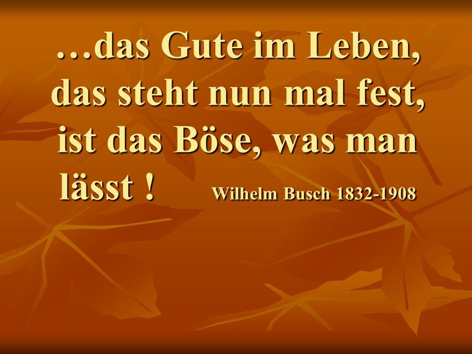 …das Gute im Leben, das steht nun mal fest, ist das Böse, was man lässt ! Wilhelm Busch 1832-1908