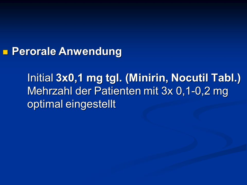 Perorale Anwendung. Initial 3x0,1 mg tgl. (Minirin, Nocutil Tabl. )