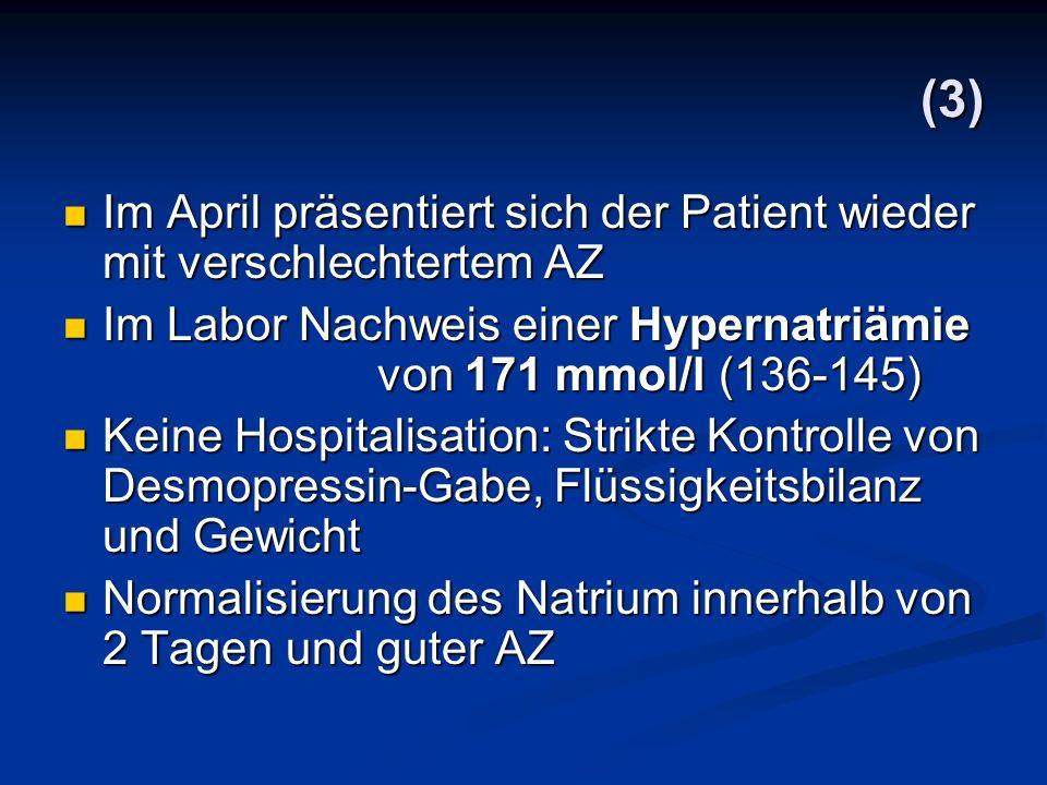 (3) Im April präsentiert sich der Patient wieder mit verschlechtertem AZ. Im Labor Nachweis einer Hypernatriämie von 171 mmol/l (136-145)