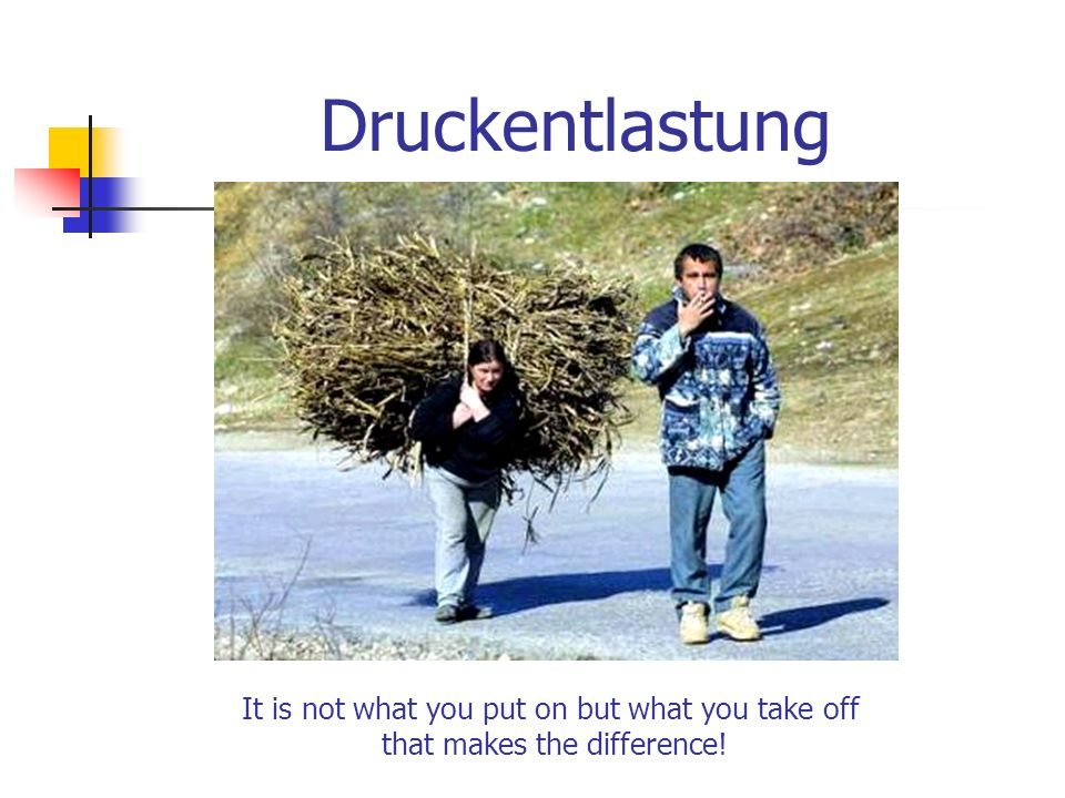 Druckentlastung It is not what you put on but what you take off