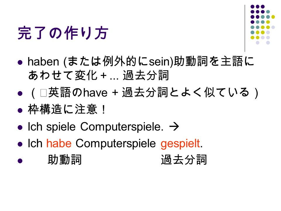 完了の作り方 haben (または例外的にsein)助動詞を主語にあわせて変化+... 過去分詞