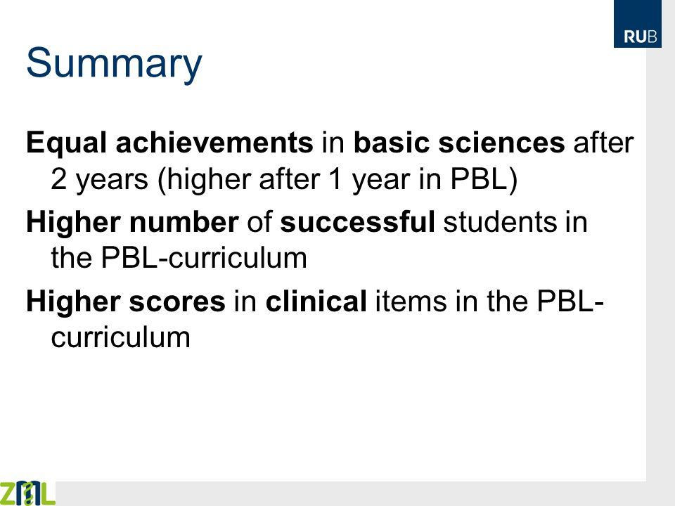Summary Equal achievements in basic sciences after 2 years (higher after 1 year in PBL) Higher number of successful students in the PBL-curriculum.