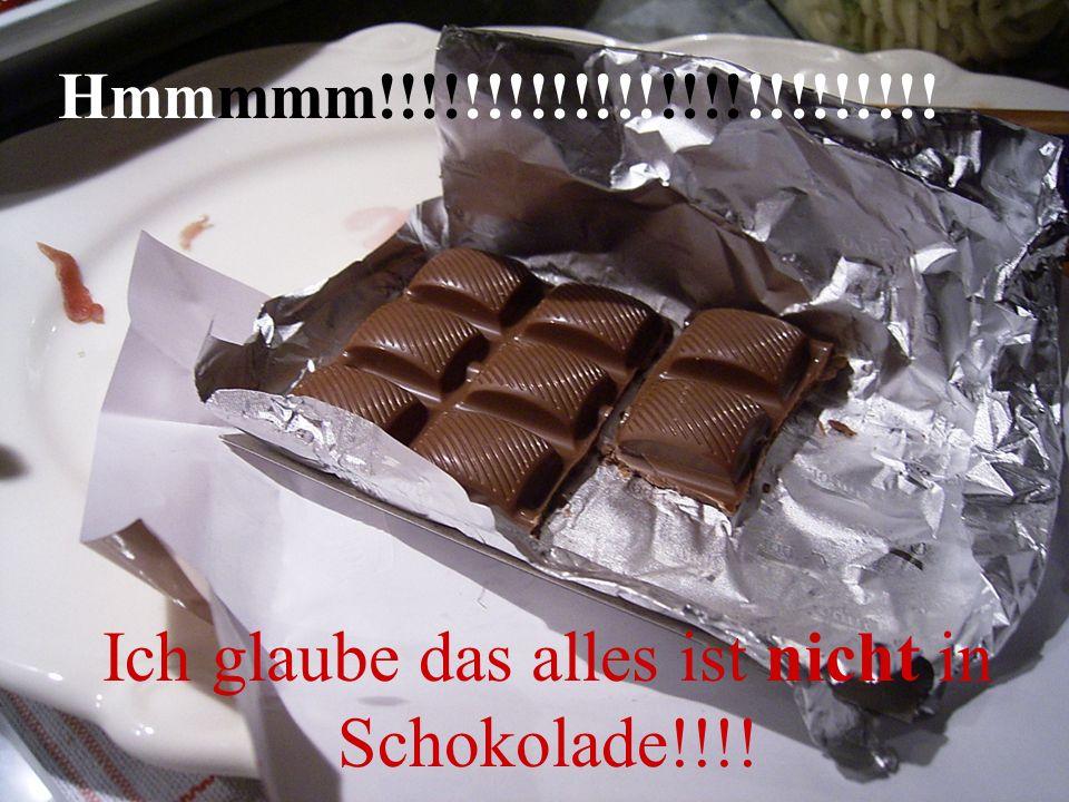 Ich glaube das alles ist nicht in Schokolade!!!!
