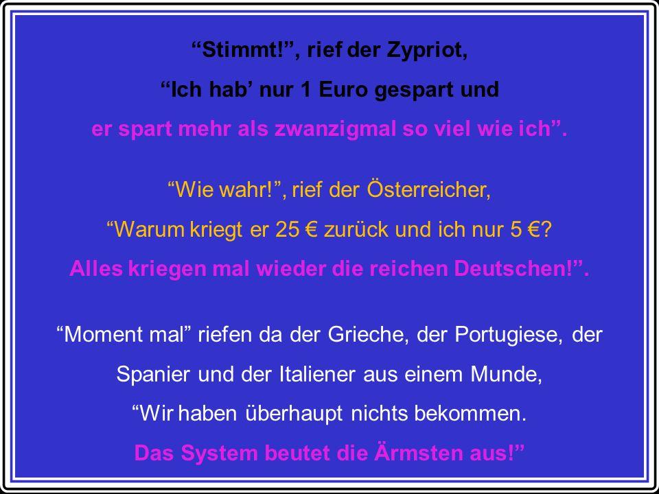 Stimmt! , rief der Zypriot, Ich hab' nur 1 Euro gespart und