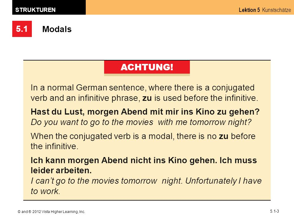 Modals ACHTUNG! In a normal German sentence, where there is a conjugated verb and an infinitive phrase, zu is used before the infinitive.