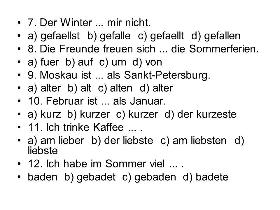 7. Der Winter ... mir nicht. a) gefaellst b) gefalle c) gefaellt d) gefallen. 8. Die Freunde freuen sich ... die Sommerferien.