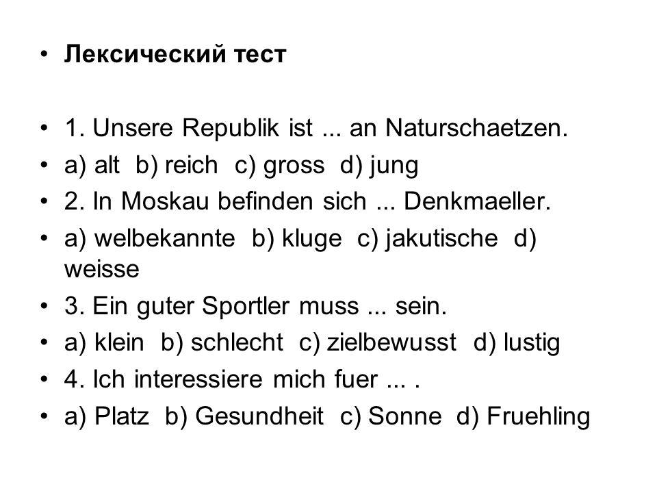 Лексический тест 1. Unsere Republik ist ... an Naturschaetzen. a) alt b) reich c) gross d) jung.