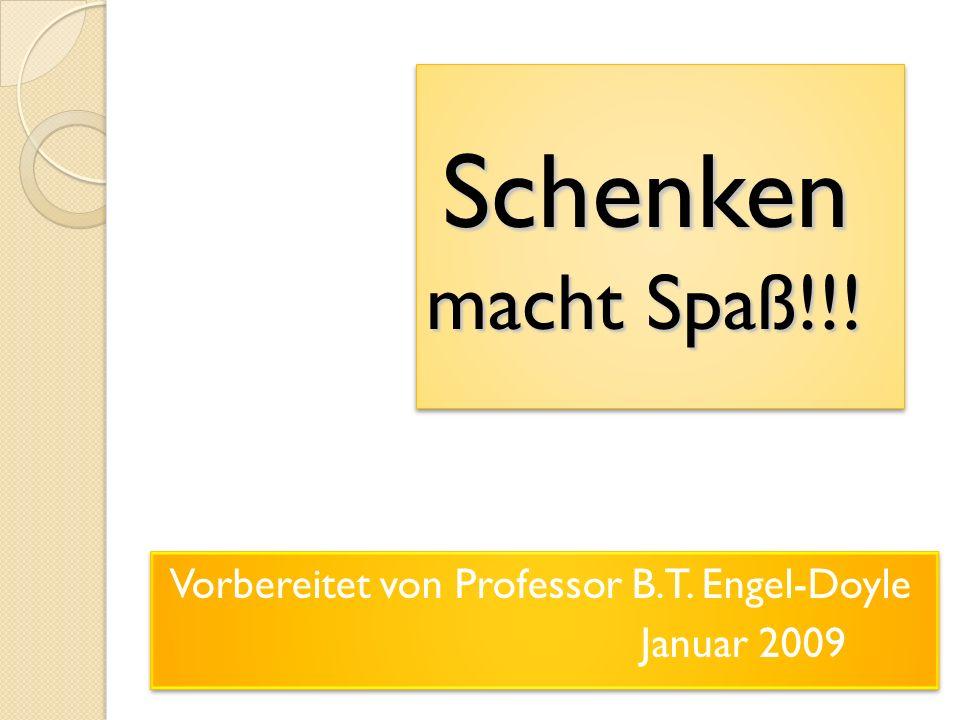 Schenken macht Spaß!!! Vorbereitet von Professor B.T. Engel-Doyle Januar 2009