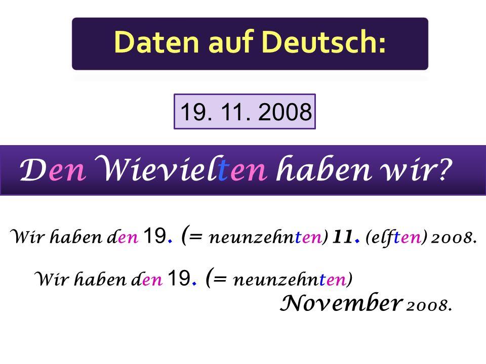 Wir haben den 19. (= neunzehnten) 11. (elften) 2008.