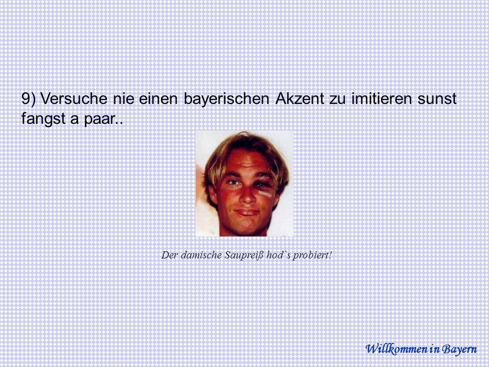 9) Versuche nie einen bayerischen Akzent zu imitieren sunst fangst a paar..