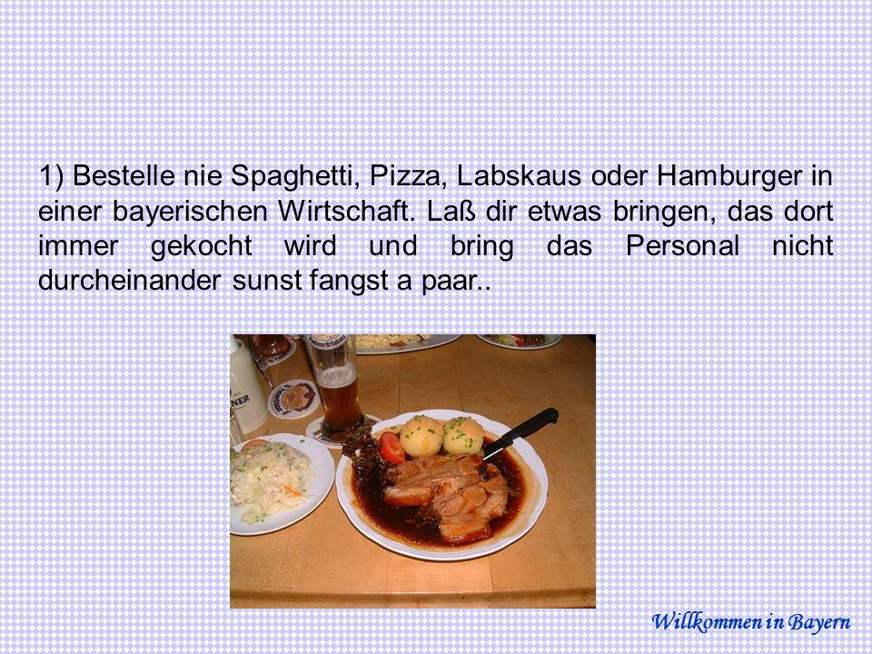 1) Bestelle nie Spaghetti, Pizza, Labskaus oder Hamburger in einer bayerischen Wirtschaft. Laß dir etwas bringen, das dort immer gekocht wird und bring das Personal nicht durcheinander sunst fangst a paar..