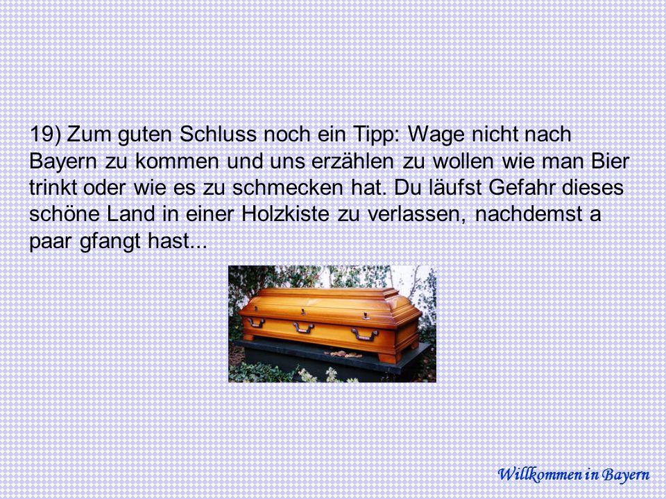 19) Zum guten Schluss noch ein Tipp: Wage nicht nach Bayern zu kommen und uns erzählen zu wollen wie man Bier trinkt oder wie es zu schmecken hat. Du läufst Gefahr dieses schöne Land in einer Holzkiste zu verlassen, nachdemst a paar gfangt hast...