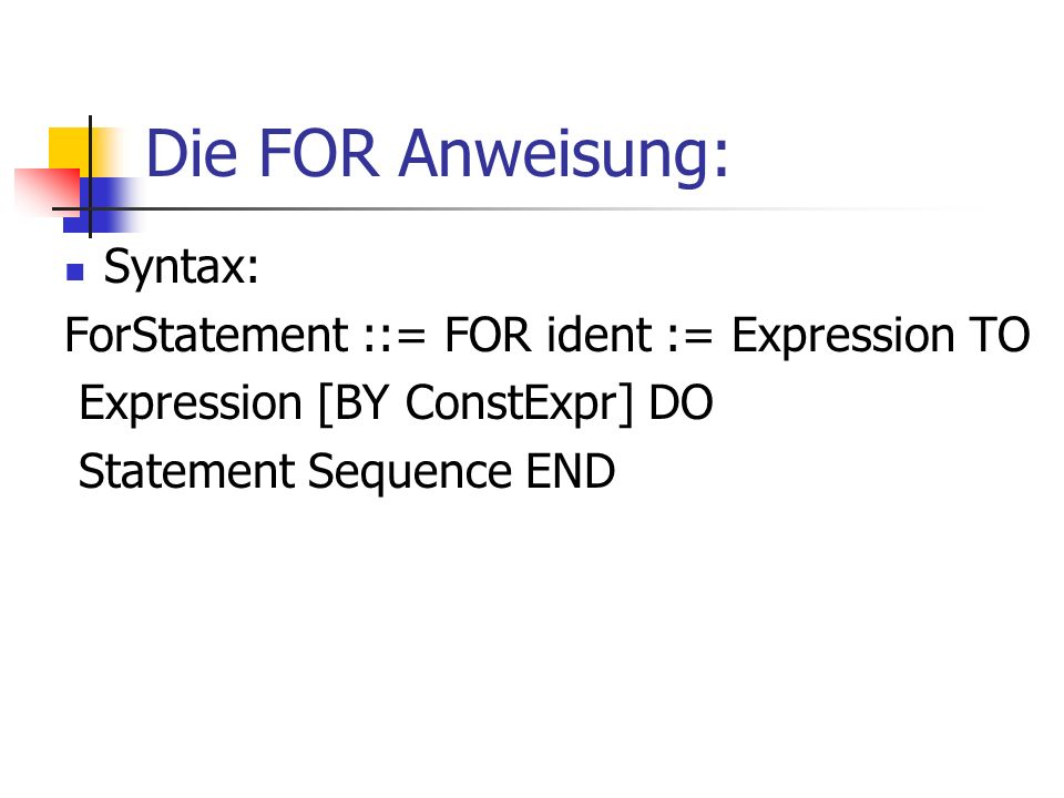 Die FOR Anweisung: Syntax: ForStatement ::= FOR ident := Expression TO