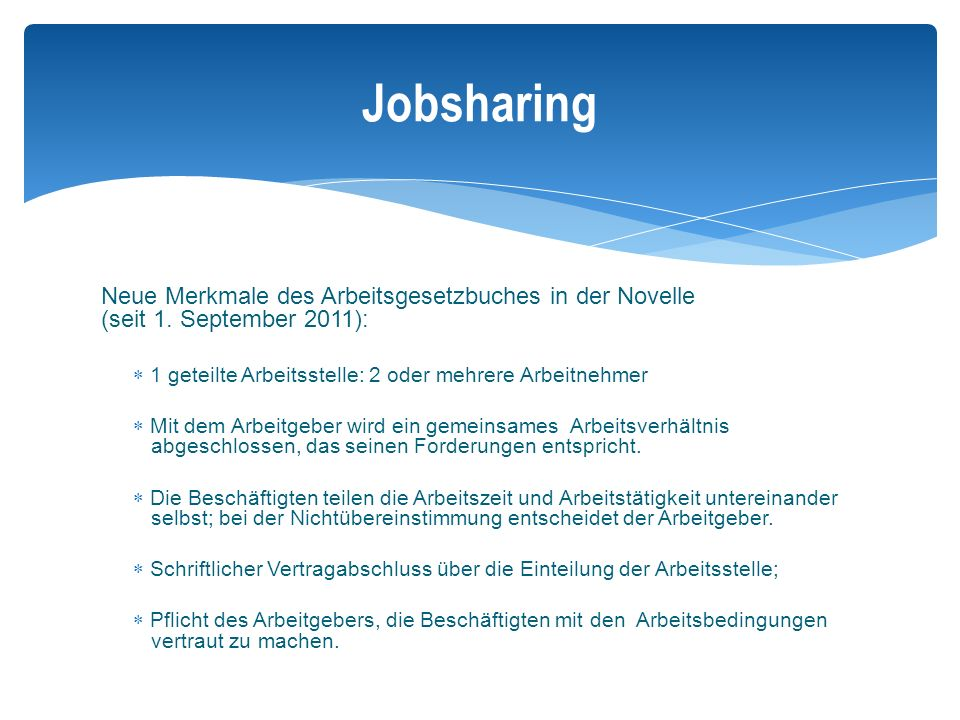 Jobsharing Neue Merkmale des Arbeitsgesetzbuches in der Novelle (seit 1. September 2011): 1 geteilte Arbeitsstelle: 2 oder mehrere Arbeitnehmer.