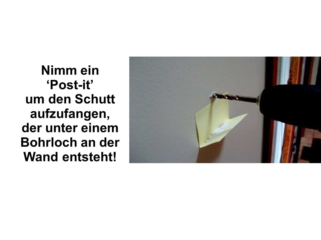 Nimm ein 'Post-it' um den Schutt aufzufangen, der unter einem Bohrloch an der Wand entsteht!