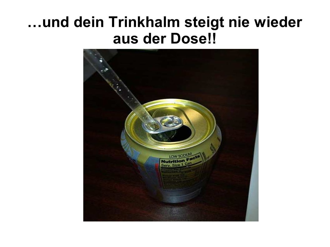 …und dein Trinkhalm steigt nie wieder aus der Dose!!